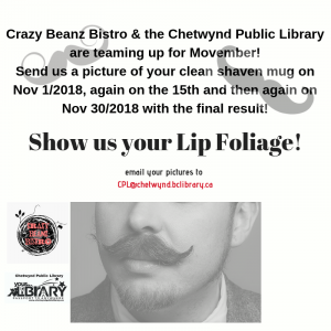 Crazy Beanz Bistro & the Chetwynd Public Library are teaming up for Movember!Send us a picture of your clean shaven mug on Nov 12018, again on the 15th and then again on Nov 302018 with the final resu (1)