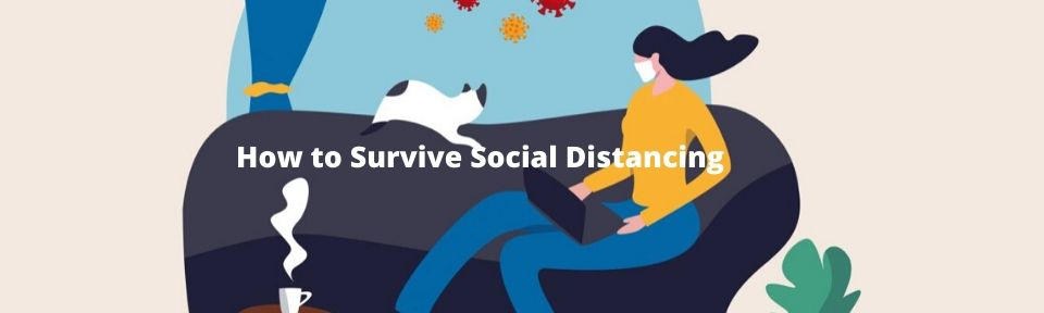 How to Survive Social Distancing